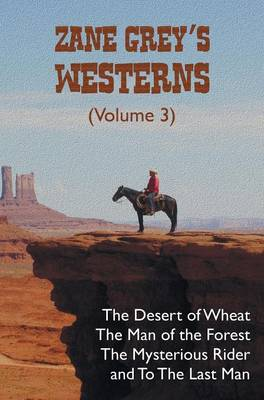 Zane Grey's Westerns (Volume 3), including The Desert of Wheat, The Man of the Forest, The Mysterious Rider and To the Last Man (Hardback)