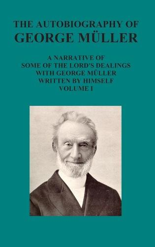The Autobiography of George Muller a Narrative of Some of the Lord's Dealings with George Muller Written by Himself Vol I (Hardback)