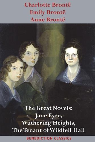 Charlotte Bronte, Emily Bronte and Anne Bronte: The Great Novels: Jane Eyre, Wuthering Heights, and The Tenant of Wildfell Hall (Paperback)