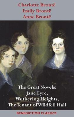 Charlotte Bronte, Emily Bronte and Anne Bronte: The Great Novels: Jane Eyre, Wuthering Heights, and The Tenant of Wildfell Hall (Hardback)
