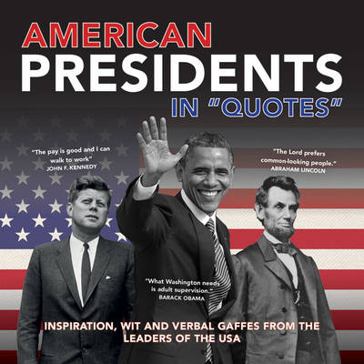 American Presidents in Quotes: Inspiration, Wit and Verbal Gaffes from the Leaders of the USA - In Quotes (Paperback)
