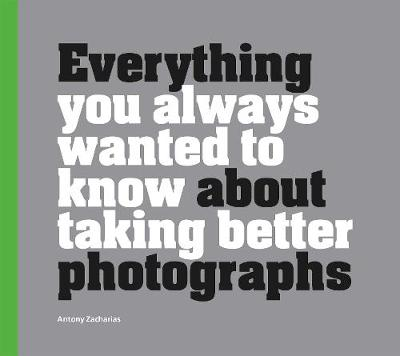 Everything You Always Wanted to Know About Taking Better Photographs (Hardback)