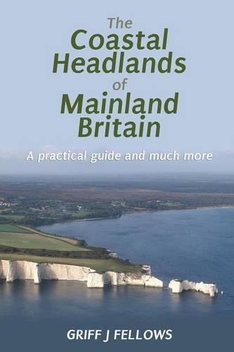 The Coastal Headlands of Mainland Britain: A Practical Guide and Much More... (Paperback)