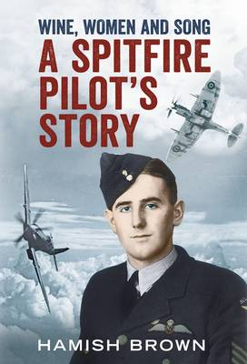 Wine, Women and Song: A Spitfire Pilot's Story Compiled from Doug Brown's Letters and Reminscences (Hardback)