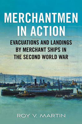 Merchantmen in Action: Evacuations and  Landings by Merchant Ships in the Second World War (Hardback)