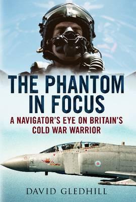 Phantom in Focus: A Navigator's Eye on Britain's Cold War Warrior (Hardback)