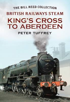 British Railways Steam - King's Cross to Aberdeen: From the Bill Reed Collection (Paperback)