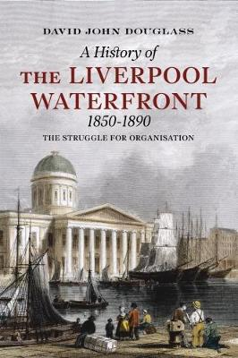 A History of Liverpool Waterfront 1850-1890: The Struggle for Organisation (Paperback)