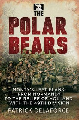 Polar Bears: Monty'S Left Flank: from Normandy to the Relief of Holland with the 49th (Paperback)