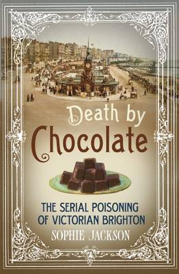 Death by Chocolate: The Serial Poisoning of Victorian Brighton (Hardback)