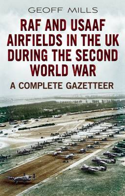 RAF and Usaaf Airfields in the UK During the Second World War: A Complete Gazetteer (Hardback)