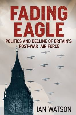 Fading Eagle: Politics and Decline of Britain's Post-war Air Force (Hardback)