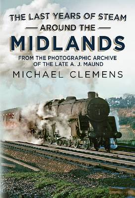 The Last Years of Steam Around the Midlands: From the Photographic Archive of the Late A. J. Maund (Paperback)