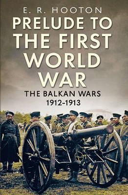 Prelude to the First World War: The Balkan  Wars 1912-1913 (Hardback)