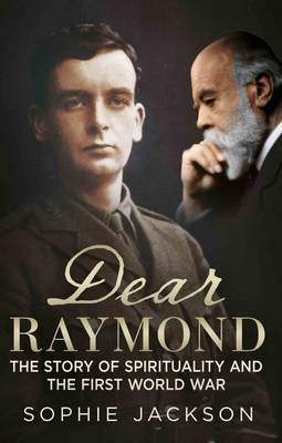 Dear Raymond: The Story of Sir Oliver Lodge, Life After Death, and Spirituality During the Great War (Hardback)