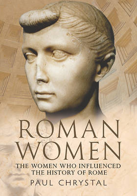 Roman Women: The Women Who Influenced the History of Rome (Paperback)