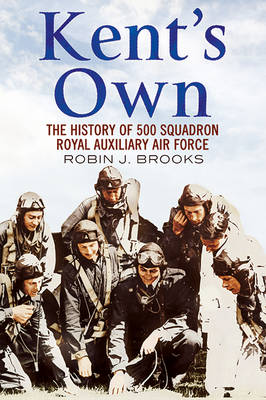 Kent's Own: The Story of No. 500 (County of Kent) Squadron Royal Auxiliary Air Force (Paperback)