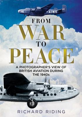 From War to Peace: A Photographer's View of British Aviation During the 1940s (Hardback)