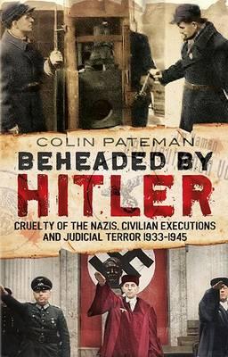 Beheaded by Hitler: Cruelty of the Nazis, Judicial Terror and Civilian Executions 1933-1945 (Hardback)