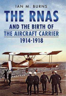 RNAS and the Birth of the Aircraft Carrier 1914-1918 (Hardback)