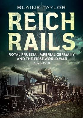 Reich Rails: Royal Prussia, Imperial Germany and the First World War 1825-1918 (Hardback)