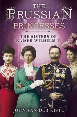 Prussian Princesses: The Sisters of Kaiser Wilhelm II (Hardback)