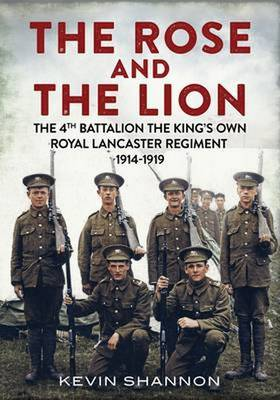 Lion and the Rose: The 4th Battalion the King's Own Royal Lancaster Regiment 1914-1919 (Hardback)