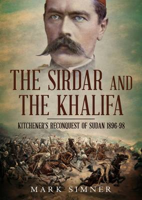 Sirdar and the Khalifa: Kitchener'S Re-Conquest of the Sudan, 1896-98 (Hardback)