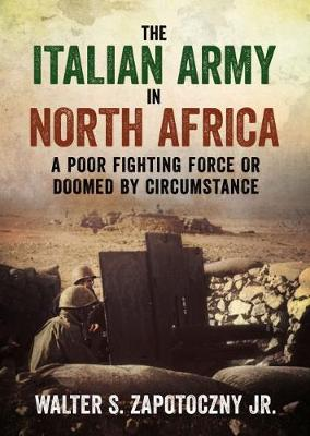 The Italian Army In North Africa: A Poor Fighting Force or Doomed by Circumstance (Hardback)