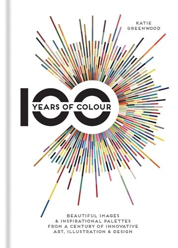 100 Years of Colour: Beautiful images & inspirational palettes from a century of innovative art, illustration & design (Hardback)