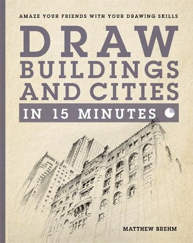Draw Buildings and Cities in 15 Minutes: The super-fast drawing technique anyone can learn - Draw in 15 Minutes (Paperback)