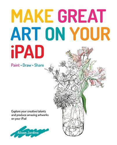 Make Great Art on Your iPad: Draw, Paint & Share (Paperback)