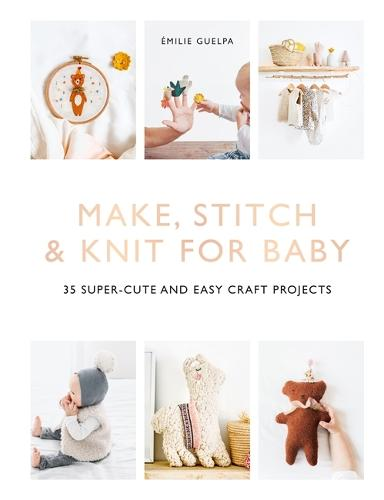 Make, Stitch & Knit for Baby: 35 Super-Cute and Easy Craft Projects (Paperback)