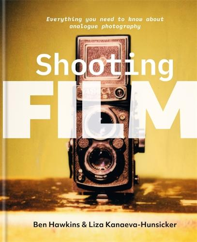 Shooting Film: Everything you need to know about analogue photography (Hardback)