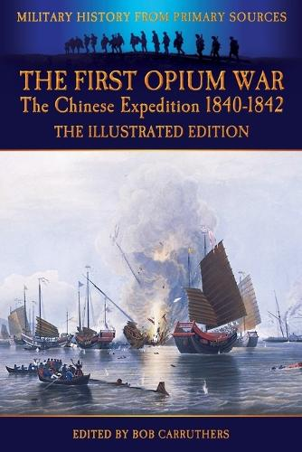 The First Opium War - The Chinese Expedition 1840-1842 - The Illustrated Edition (Paperback)