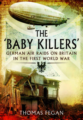 The 'Baby Killers': German Air Raids on Britain in the First World War (Paperback)