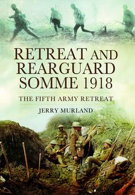Retreat and Rearguard - Somme 1918: The Fifth Army Retreat (Hardback)