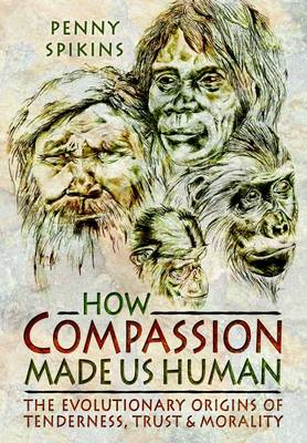 How Compassion Made Us Human: An Archaeology of Stone Age Sentiment (Hardback)