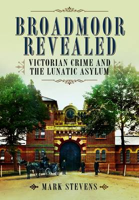 Broadmoor Revealed: Victorian Crime and the Lunatic Asylum (Hardback)