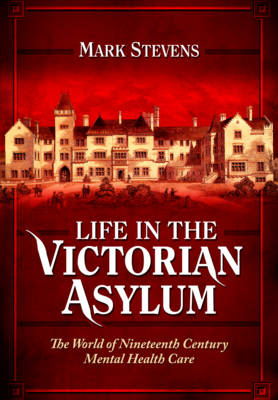 Life in the Victorian Asylum: The World of Nineteenth Century Mental Health Care (Hardback)