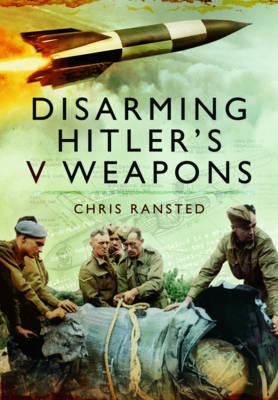 Disarming Hitler's V Weapons: Bomb Disposal - The V1 & V2 Rockets (Hardback)