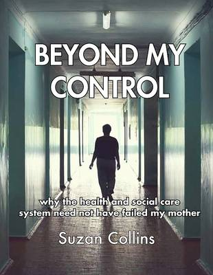 Beyond My Control: Why the Health and Social Care System Need Not Have Failed My Mother (Paperback)
