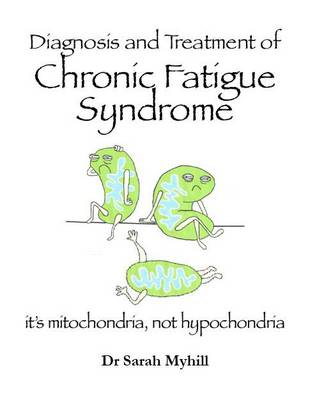 Diagnosis and Treatment of Chronic Fatigue Syndrome: Mitochondria, Not Hypochondria (Paperback)