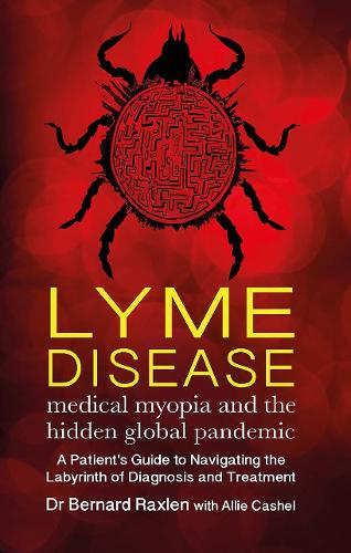 Lyme Disease - medical myopia and the hidden global pandemic: A guide to navigating the labyrinth of diagnosis and treatment (Paperback)