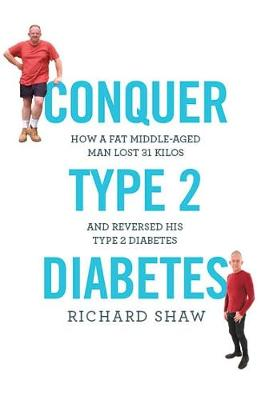 Conquer Type 2 Diabetes: How a fat, middle-aged man lost 31 kilos and reversed his type 2 diabetes (Paperback)