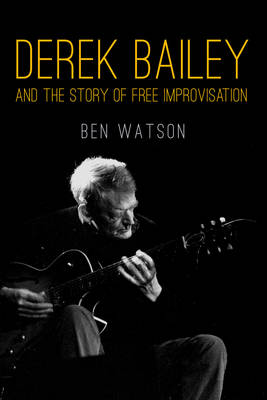 Derek Bailey: And the Story of Free Improvisation (Paperback)
