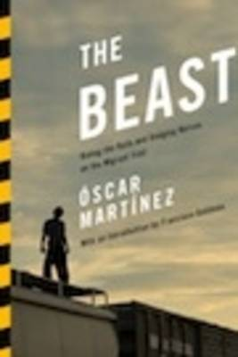 The Beast: Riding the Rails and Dodging Narcos on the Migrant Trail (Hardback)