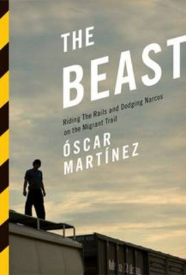 The Beast: Riding the Rails and Dodging Narcos on the Migrant Trail (Paperback)