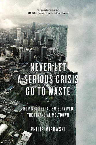 Never Let a Serious Crisis Go to Waste: How Neoliberalism Survived the Financial Meltdown (Paperback)