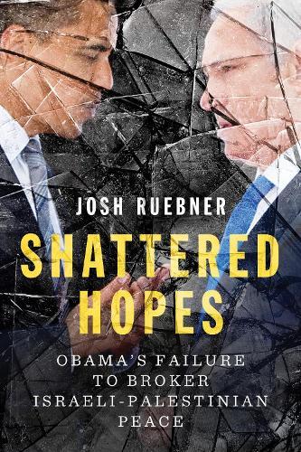 Shattered Hopes: Obama's Failure to Broker Israeli-Palestinian Peace (Paperback)